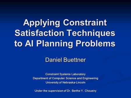 Applying Constraint Satisfaction Techniques to AI Planning Problems Daniel Buettner Constraint Systems Laboratory Department of Computer Science and Engineering.
