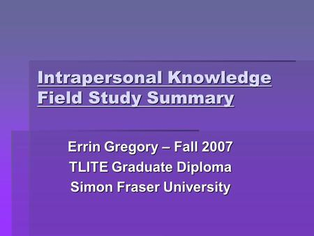 Intrapersonal Knowledge Field Study Summary Errin Gregory – Fall 2007 TLITE Graduate Diploma Simon Fraser University.