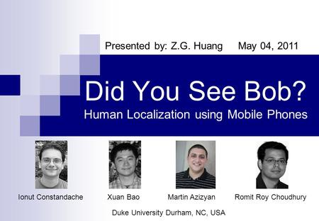 Presented by: Z.G. Huang May 04, 2011 Did You See Bob? Human Localization using Mobile Phones Romit Roy Choudhury Duke University Durham, NC, USA Ionut.