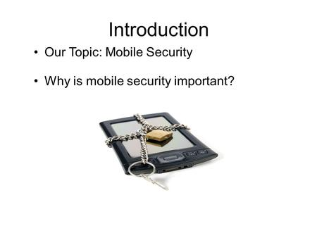Introduction Our Topic: Mobile Security Why is mobile security important?