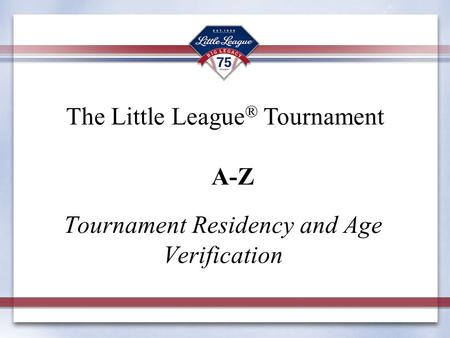 Tournament Residency and Age Verification The Little League ® Tournament A-Z.