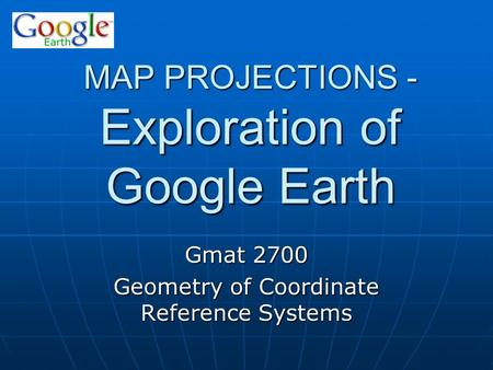 MAP PROJECTIONS - Exploration of Google Earth Gmat 2700 Geometry of Coordinate Reference Systems.
