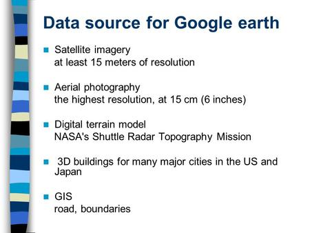 Data source for Google earth Satellite imagery at least 15 meters of resolution Aerial photography the highest resolution, at 15 cm (6 inches) Digital.