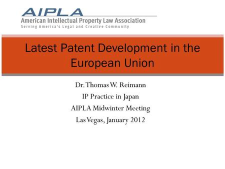 Dr. Thomas W. Reimann IP Practice in Japan AIPLA Midwinter Meeting Las Vegas, January 2012 Latest Patent Development in the European Union.
