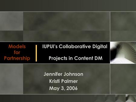 Models for Partnership Jennifer Johnson Kristi Palmer May 3, 2006 IUPUI's Collaborative Digital Projects in Content DM │