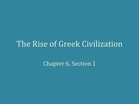 The Rise of Greek Civilization Chapter 6, Section 1.