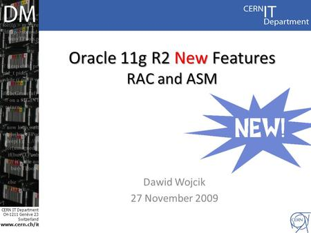 CERN IT Department CH-1211 Genève 23 Switzerland www.cern.ch/i t Oracle 11g R2 New Features RAC and ASM Dawid Wojcik 27 November 2009.