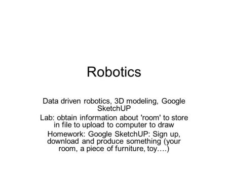 Robotics Data driven robotics, 3D modeling, Google SketchUP Lab: obtain information about 'room' to store in file to upload to computer to draw Homework: