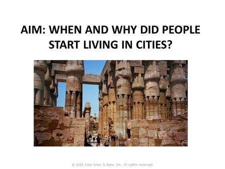 AIM: WHEN AND WHY DID PEOPLE START LIVING IN CITIES? © 2012 John Wiley & Sons, Inc. All rights reserved.