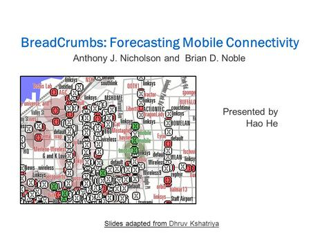 BreadCrumbs: Forecasting Mobile Connectivity Presented by Hao He Slides adapted from Dhruv Kshatriya Anthony J. Nicholson and Brian D. Noble.
