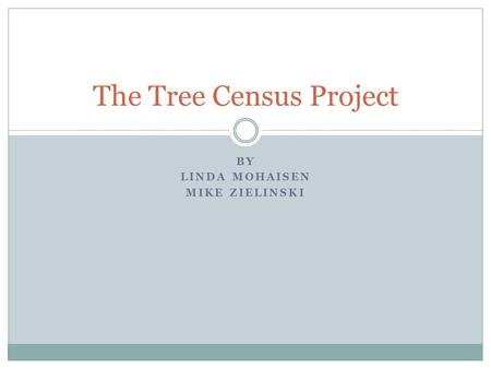BY LINDA MOHAISEN MIKE ZIELINSKI The Tree Census Project.