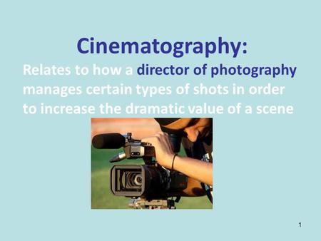 1 Cinematography: Relates to how a director of photography manages certain types of shots in order to increase the dramatic value of a scene.