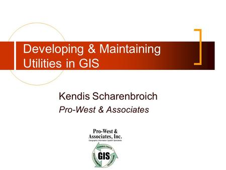 Developing & Maintaining Utilities in GIS Kendis Scharenbroich Pro-West & Associates.