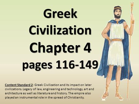 Greek Civilization Chapter 4 pages 116-149 Content Standard 2: Greek Civilization and its impact on later civilizations. Legacy of law, engineering and.
