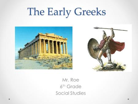 The Early Greeks Mr. Roe 6 th Grade Social Studies.
