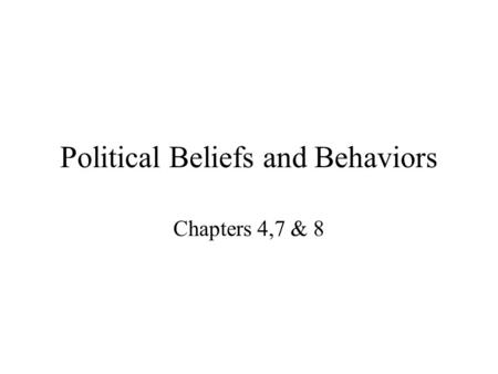 Political Beliefs and Behaviors Chapters 4,7 & 8.