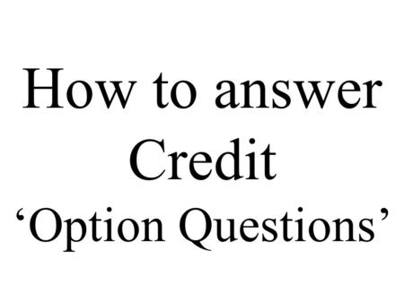 How to answer Credit 'Option Questions'. In your answer you must have a clear structure which uses relevant and appropriate source material to answer.