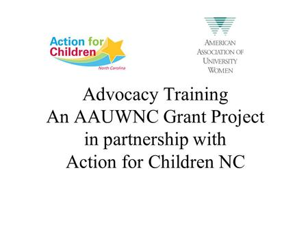 Advocacy Training An AAUWNC Grant Project in partnership with Action for Children NC.
