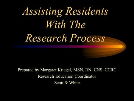 Assisting Residents With The Research Process Prepared by Margaret Kriegel, MSN, RN, CNS, CCRC Research Education Coordinator Scott & White.