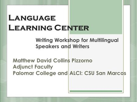 Language Learning Center Writing Workshop for Multilingual Speakers and Writers Matthew David Collins Pizzorno Adjunct Faculty Palomar College and ALCI: