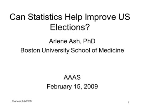 C Arlene Ash 2009 1 Can Statistics Help Improve US Elections? Arlene Ash, PhD Boston University School of Medicine AAAS February 15, 2009.