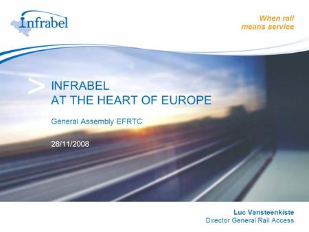 When rail means service > INFRABEL AT THE HEART OF EUROPE General Assembly EFRTC 28/11/2008 Luc Vansteenkiste Director General Rail Access.