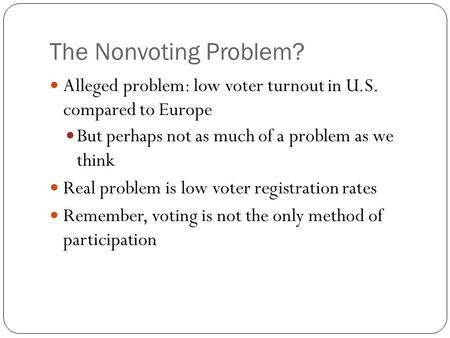 The Nonvoting Problem? Alleged problem: low voter turnout in U.S. compared to Europe But perhaps not as much of a problem as we think Real problem is low.