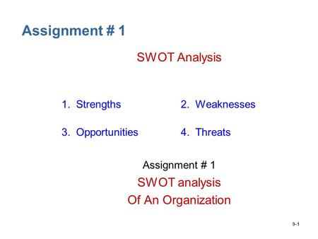 9–1 Assignment # 1 SWOT Analysis 1. Strengths2. Weaknesses 3. Opportunities4. Threats Assignment # 1 SWOT analysis Of An Organization.
