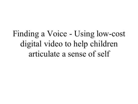 Finding a Voice - Using low-cost digital video to help children articulate a sense of self.