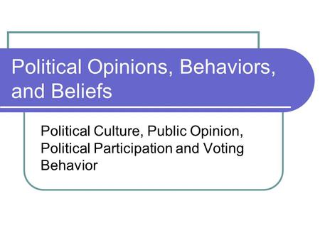 Political Opinions, Behaviors, and Beliefs Political Culture, Public Opinion, Political Participation and Voting Behavior.