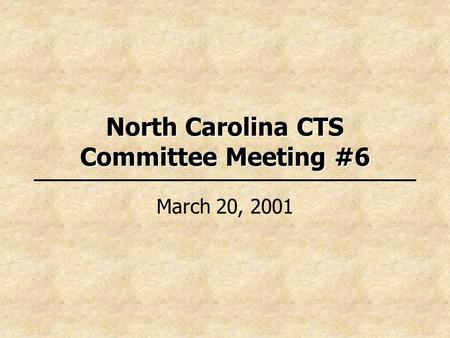 North Carolina CTS Committee Meeting #6 March 20, 2001.