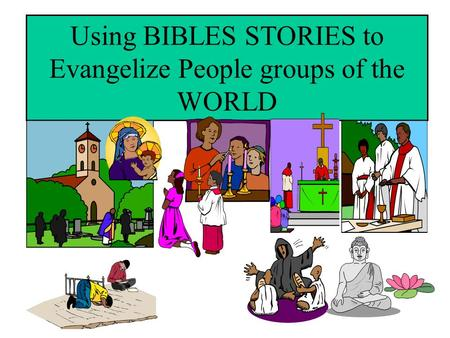 Using BIBLES STORIES to Evangelize People groups of the WORLD.