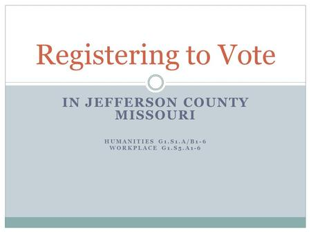 IN JEFFERSON COUNTY MISSOURI HUMANITIES G1.S1.A/B1-6 WORKPLACE G1.S5.A1-6 Registering to Vote.