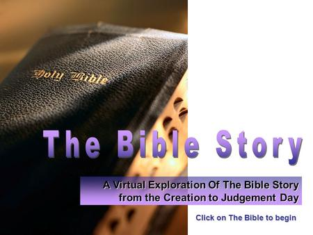 Click on The Bible to begin A Virtual Exploration Of The Bible Story from the Creation to Judgement Day.