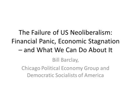 The Failure of US Neoliberalism: Financial Panic, Economic Stagnation – and What We Can Do About It Bill Barclay, Chicago Political Economy Group and Democratic.