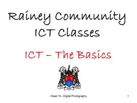Week 10 - Digital Photography1 Rainey Community ICT Classes ICT – The Basics.