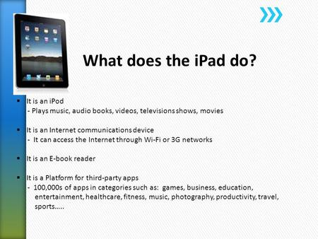 What does the iPad do?  It is an iPod - Plays music, audio books, videos, televisions shows, movies  It is an Internet communications device - It can.