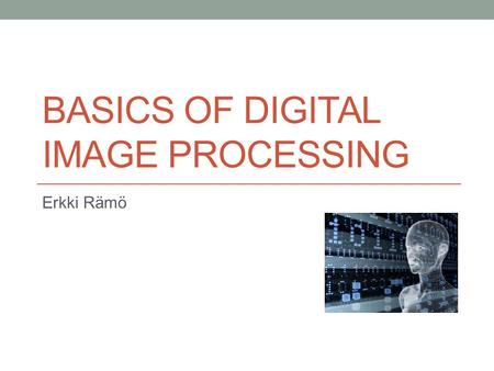 BASICS OF DIGITAL IMAGE PROCESSING Erkki Rämö. Digital image processing 29.8.20152  Editing and interpreting of picture information  Examples:  Improving.