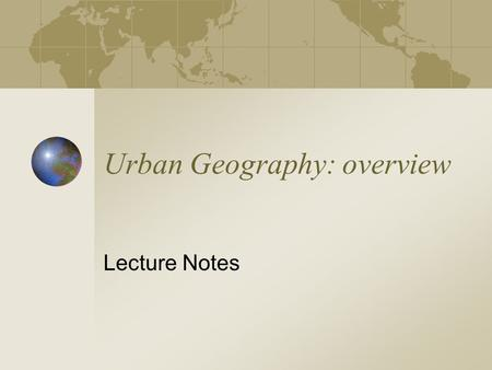 Urban Geography: overview Lecture Notes. System of cities with various levels Few cities at top level Increasing number of settlements at each lower level.