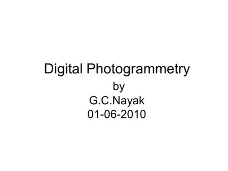 Digital Photogrammetry by G.C.Nayak 01-06-2010. Point of Discussion Approch to Photogrammetry: Integrated with RS Process Involved Issues Involved in.