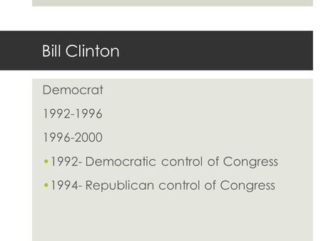 Bill Clinton Democrat 1992-1996 1996-2000 1992- Democratic control of Congress 1994- Republican control of Congress.