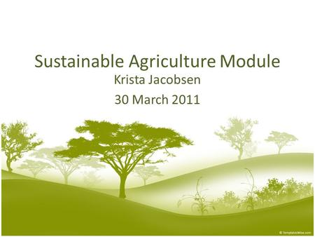 Sustainable Agriculture Module Krista Jacobsen 30 March 2011.