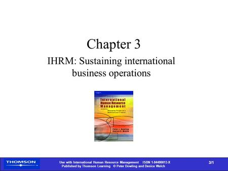 1 Use with International Human Resource Management ISBN 1-84480013-X Published by Thomson Learning © Peter Dowling and Denice Welch 3/1 Chapter 3 IHRM: