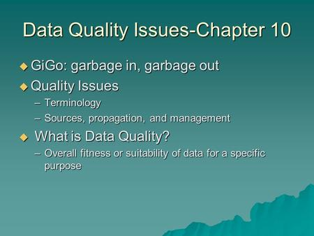 Data Quality Issues-Chapter 10  GiGo: garbage in, garbage out  Quality Issues –Terminology –Sources, propagation, and management  What is Data Quality?
