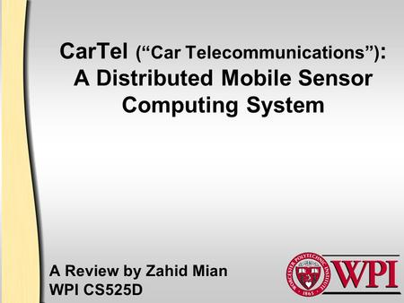 "CarTel (""Car Telecommunications"") : A Distributed Mobile Sensor Computing System A Review by Zahid Mian WPI CS525D."
