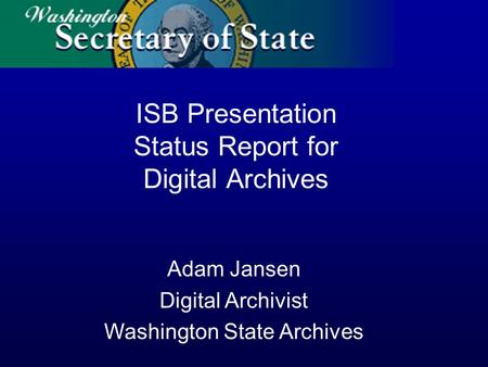 Adam Jansen Digital Archivist Washington State Archives ISB Presentation Status Report for Digital Archives.