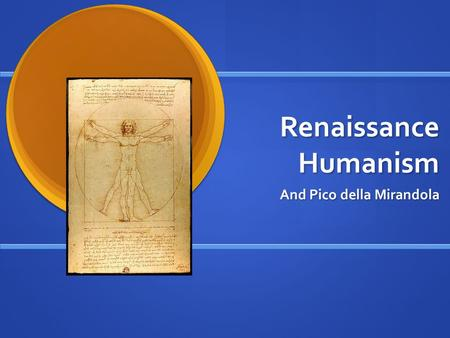 "Renaissance Humanism And Pico della Mirandola. The Renaissance ""Rebirth"" of Humanism of the Greeks and Romans, including their poetry, plays, science,"
