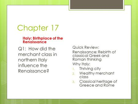 Chapter 17 Italy: Birthplace of the Renaissance Q1: How did the merchant class in northern Italy influence the Renaissance? Quick Review: Renaissance: