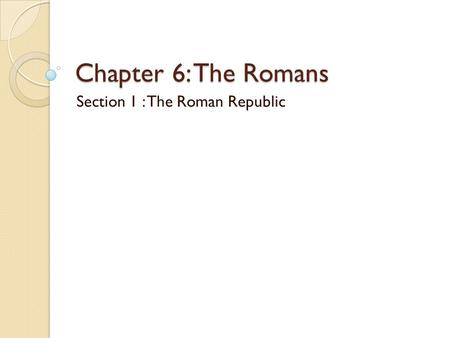 Chapter 6: The Romans Section 1 : The Roman Republic.