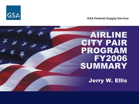 GSA Federal Supply Service AIRLINE CITY PAIR PROGRAM FY2006 SUMMARY Jerry W. Ellis.